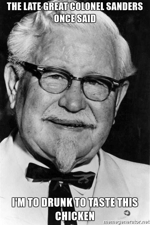the-late-great-colonel-sanders-once-said-im-to-drunk-to-taste-this-chicken